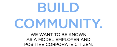 BUILD COMMUNITY. WE WANT TO BE KNOWN AS A MODEL EMPLOYER AND POSITIVE CORPORATE CITIZEN.