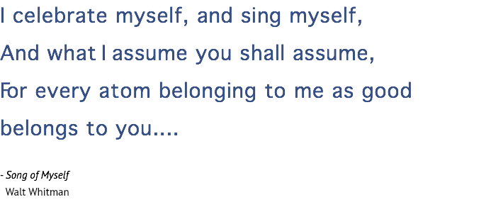 I celebrate myself, and sing myself, And what I assume you shall assume, For every atom belonging to me as good belongs to you.... - Song of Myself Walt Whitman